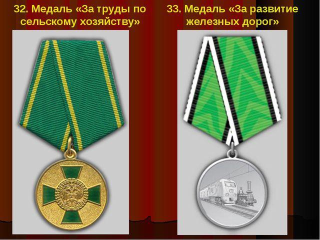 32. Медаль «За труды по сельскому хозяйству» 33. Медаль «За развитие железных...