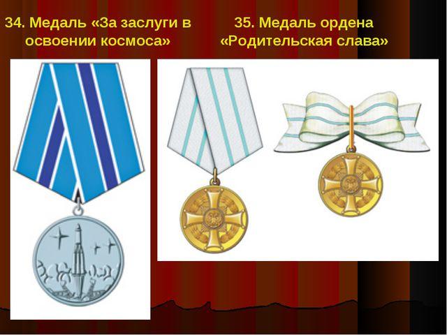 34. Медаль «За заслуги в освоении космоса» 35. Медаль ордена «Родительская сл...