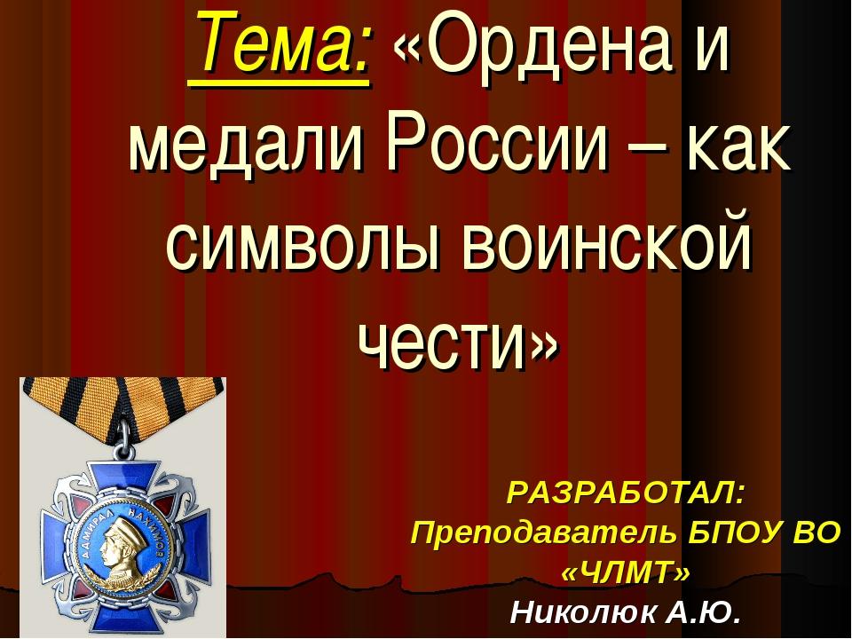 Тема: «Ордена и медали России – как символы воинской чести» РАЗРАБОТАЛ: Препо...