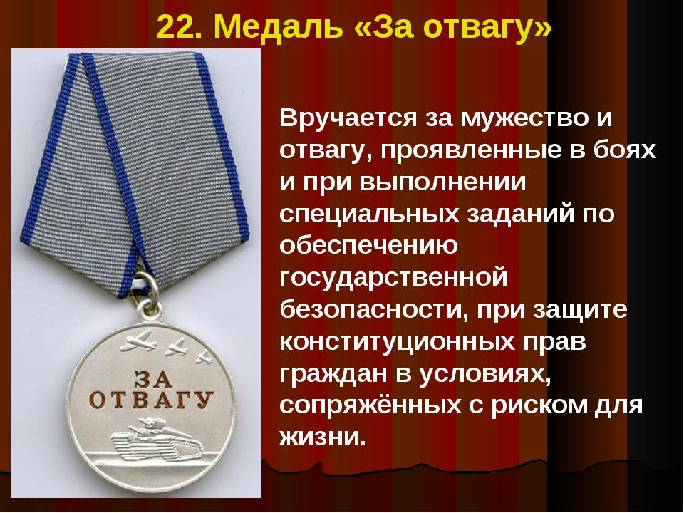 22. Медаль «За отвагу» Вручается за мужество и отвагу, проявленные в боях и п...