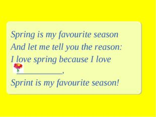Spring is my favourite season And let me tell you the reason: I love spring b