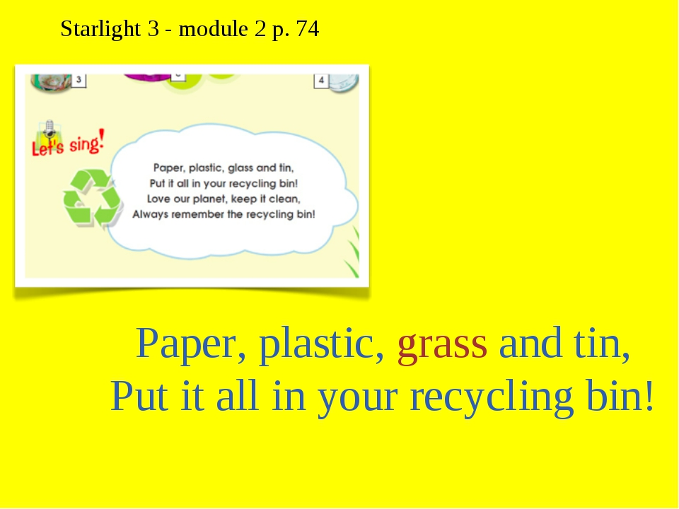 Paper, plastic, grass and tin, Put it all in your recycling bin! Starlight 3...