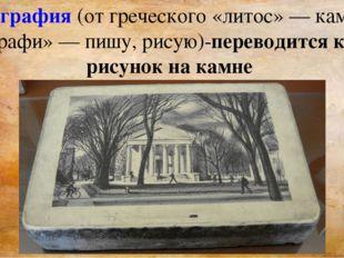 Литография (от греческого «литос»— камень и «графи»— пишу, рисую)-переводит