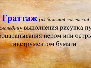 Граттаж (из большой советской энциклопедии)- выполнения рисунка путём процара