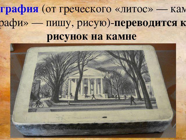 Литография (от греческого «литос»— камень и «графи»— пишу, рисую)-переводит...