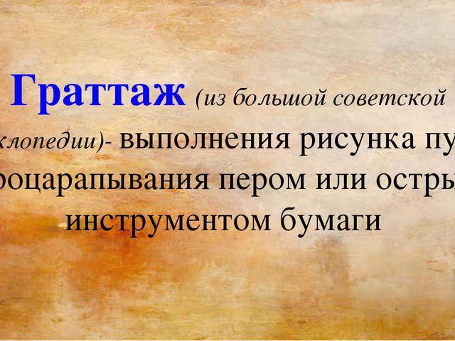 Граттаж (из большой советской энциклопедии)- выполнения рисунка путём процара...