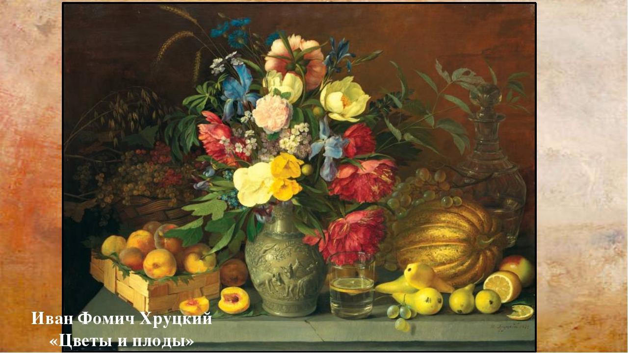 Иван Фомич Хруцкий «Цветы и плоды»