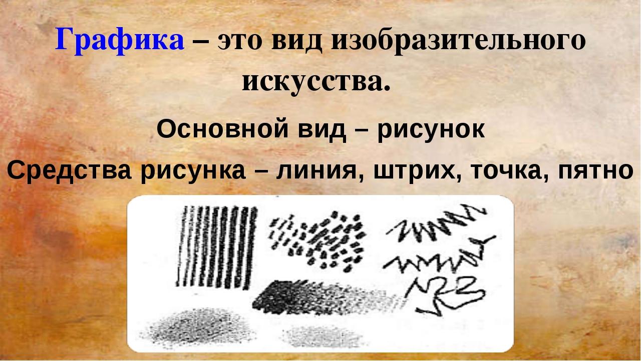Графика – это вид изобразительного искусства. Основной вид – рисунок Средства...