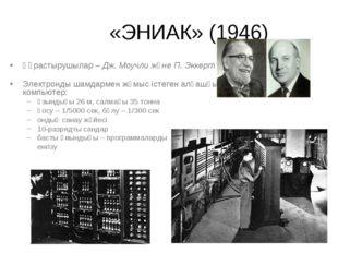 «ЭНИАК» (1946) Құрастырушылар – Дж. Моучли және П. Эккерт Электронды шамдарм