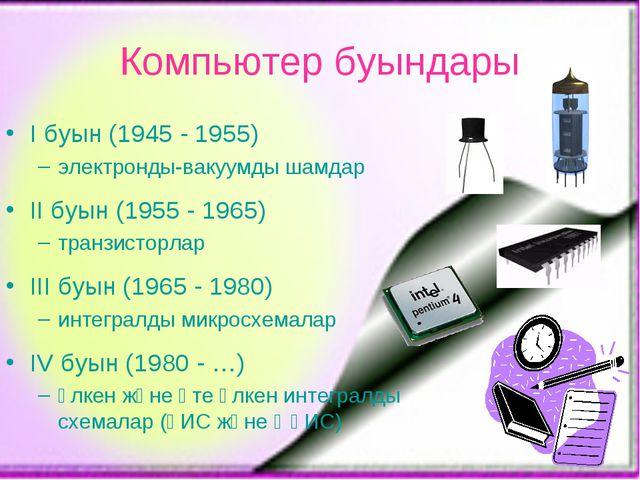 I буын (1945 - 1955) электронды-вакуумды шамдар II буын (1955 - 1965) транзис...