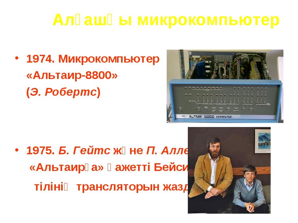 Алғашқы микрокомпьютер 1974. Микрокомпьютер «Альтаир-8800» (Э. Робертс) 1975...