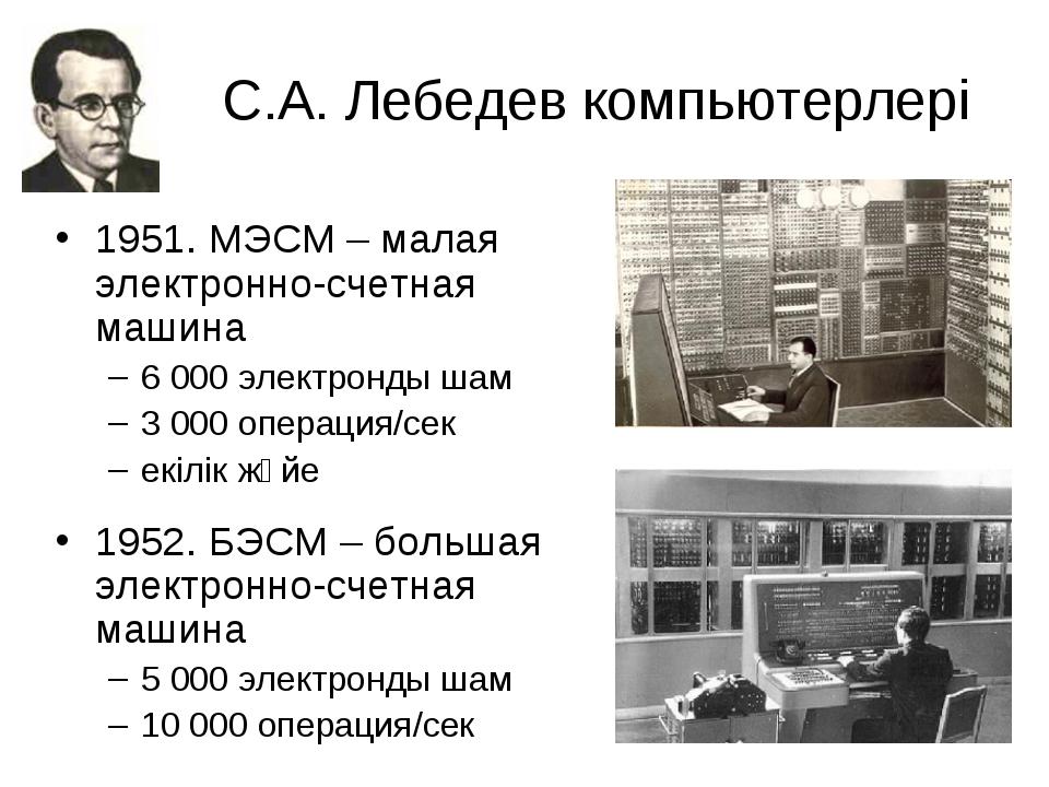 С.А. Лебедев компьютерлері 1951. МЭСМ – малая электронно-счетная машина 6 000...
