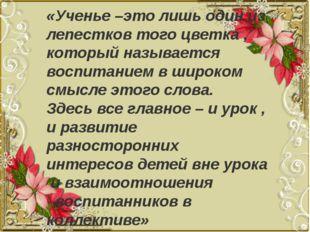 «Ученье –это лишь один из лепестков того цветка , который называется воспита