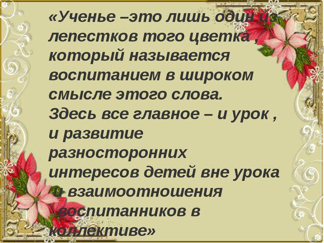 «Ученье –это лишь один из лепестков того цветка , который называется воспита...