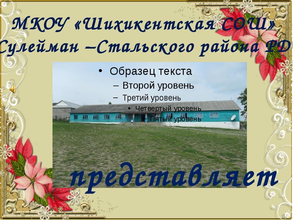 МКОУ «Шихикентская СОШ» Сулейман –Стальского района РД представляет