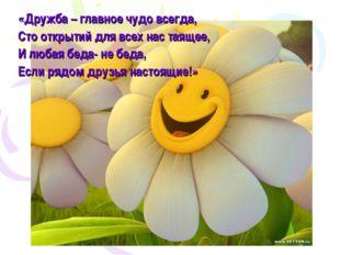 «Дружба – главное чудо всегда, Сто открытий для всех нас таящее, И любая беда