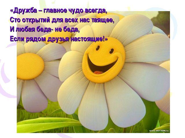 «Дружба – главное чудо всегда, Сто открытий для всех нас таящее, И любая беда...