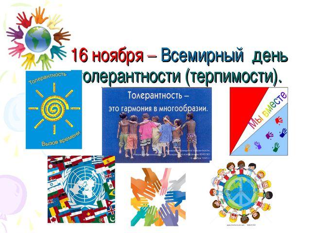 16 ноября – Всемирный день толерантности (терпимости).