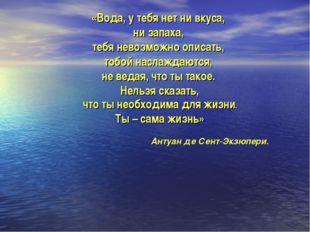 «Вода, у тебя нет ни вкуса, ни запаха, тебя невозможно описать, тобой наслажд