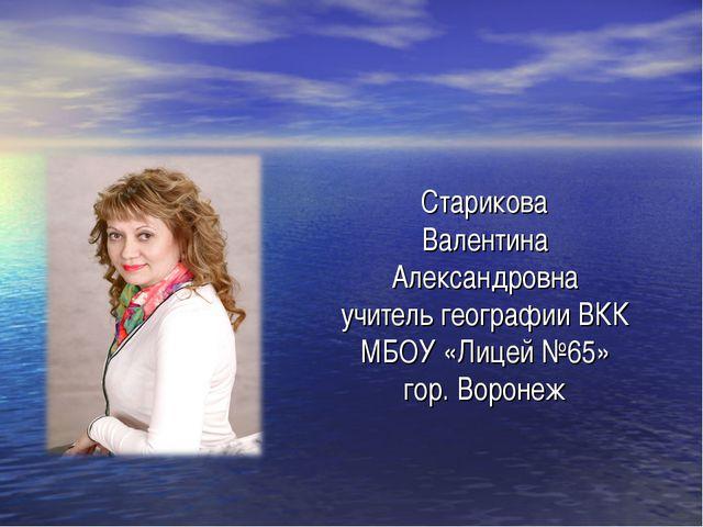 Старикова Валентина Александровна учитель географии ВКК МБОУ «Лицей №65» гор....