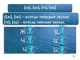 [ж], [ш], [ч], [щ] ([ж], [ш] – всегда твердые звуки; [ч], [щ] – всегда мягки
