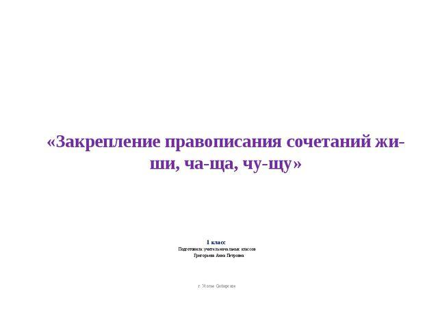 «Закрепление правописания сочетаний жи-ши, ча-ща, чу-щу» 1 класс Подготовила:...