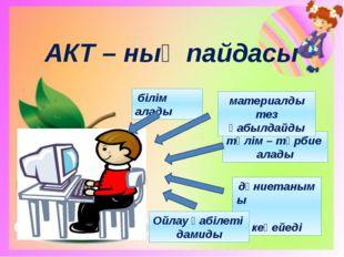 АКТ – ның пайдасы білім алады дүниетанымы кеңейеді тәлім – тәрбие алады матер