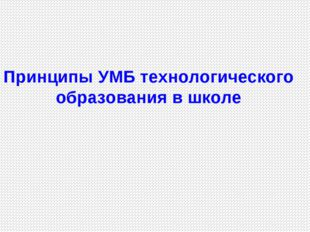 Принципы УМБ технологического образования в школе