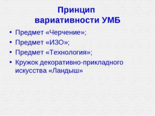 Принцип вариативности УМБ Предмет «Черчение»; Предмет «ИЗО»; Предмет «Техноло