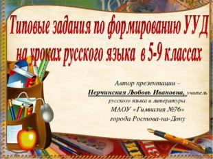 Автор презентации – Нерчинская Любовь Ивановна, учитель русского языка и лите