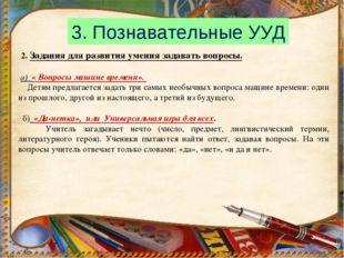 3. Познавательные УУД 2. Задания для развития умения задавать вопросы. а) « В