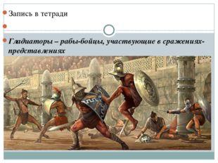 Запись в тетради Гладиаторы – рабы-бойцы, участвующие в сражениях-представле