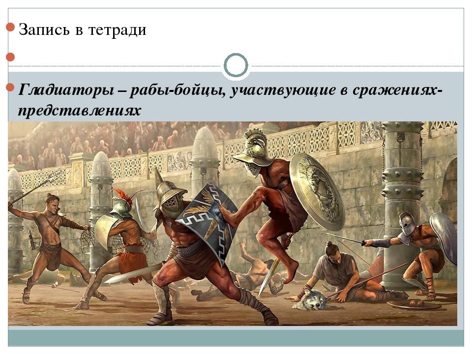 Запись в тетради Гладиаторы – рабы-бойцы, участвующие в сражениях-представле...
