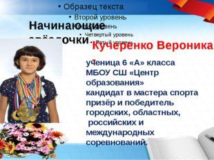 Начинающие звёздочки Кучеренко Вероника - ученица 6 «А» класса МБОУ СШ «Це