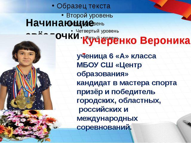 Начинающие звёздочки Кучеренко Вероника - ученица 6 «А» класса МБОУ СШ «Це...