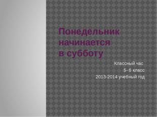 Понедельник начинается в субботу Классный час 5- б класс 2013-2014 учебный год