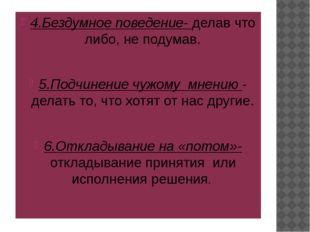 4.Бездумное поведение- делав что либо, не подумав. 5.Подчинение чужому мнени