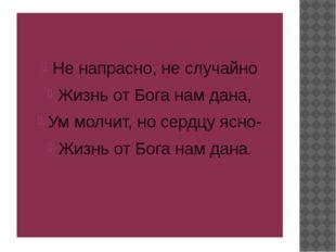 Не напрасно, не случайно Жизнь от Бога нам дана, Ум молчит, но сердцу ясно-
