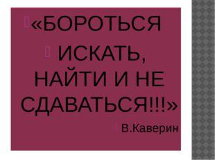 «БОРОТЬСЯ ИСКАТЬ, НАЙТИ И НЕ СДАВАТЬСЯ!!!» В.Каверин
