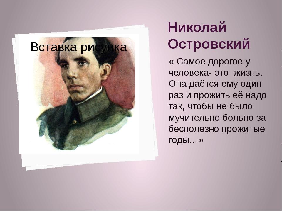 Николай Островский « Самое дорогое у человека- это жизнь. Она даётся ему один...