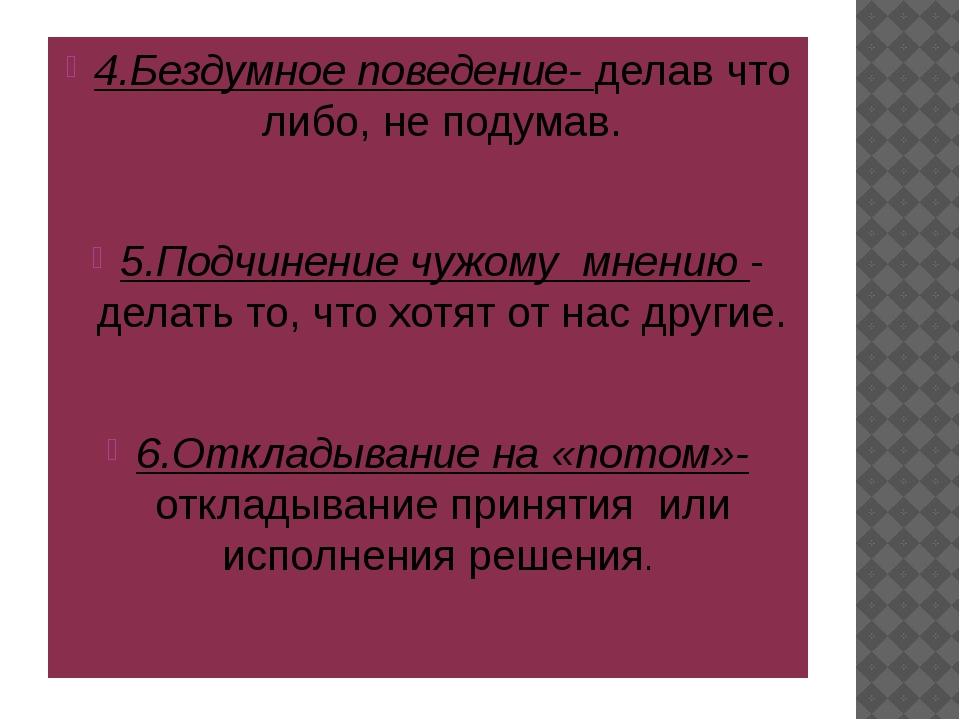 4.Бездумное поведение- делав что либо, не подумав. 5.Подчинение чужому мнени...