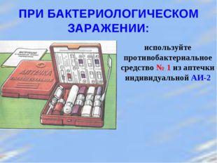 ПРИ БАКТЕРИОЛОГИЧЕСКОМ ЗАРАЖЕНИИ: используйте противобактериальное средство №