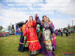 Традиционный костюм - это бесценное неотъемлемое достояние культуры устьцилём