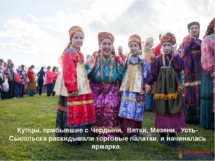 Купцы, прибывшие с Чердыни, Вятки, Мезени, Усть-Сысольска раскидывали торго