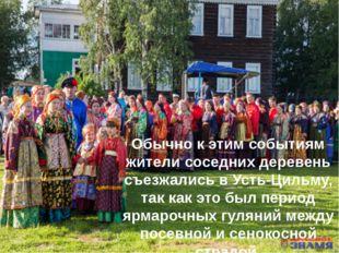Обычно к этим событиям жители соседних деревень съезжались в Усть-Цильму, так