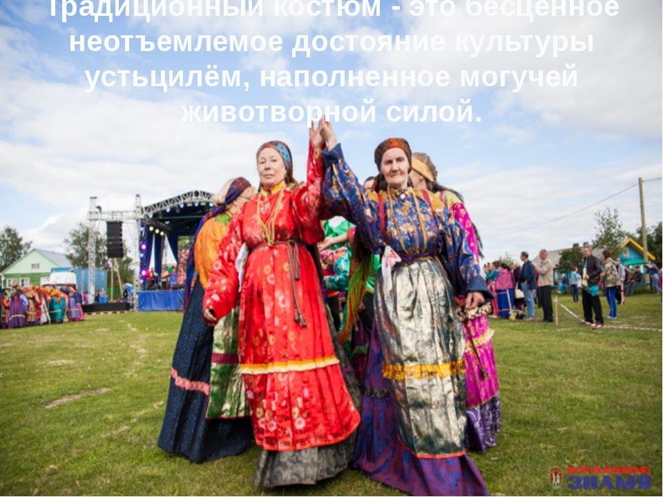 Традиционный костюм - это бесценное неотъемлемое достояние культуры устьцилём...