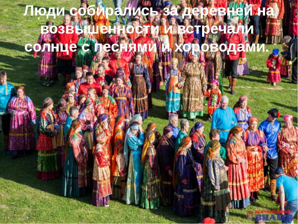 Люди собирались за деревней на возвышенности и встречали солнце с песнями и...