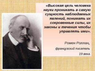 «Высокая цель человека науки проникать в самую сущность наблюдаемых явлений,