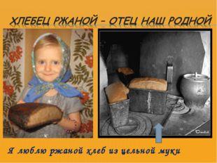 Я люблю ржаной хлеб из цельной муки