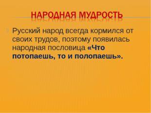 Русский народ всегда кормился от своих трудов, поэтому появилась народная пос